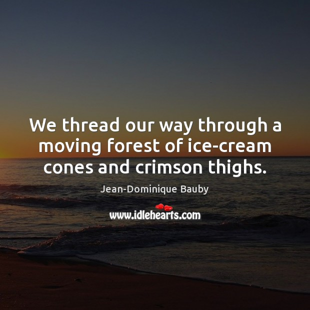 Image, We thread our way through a moving forest of ice-cream cones and crimson thighs.