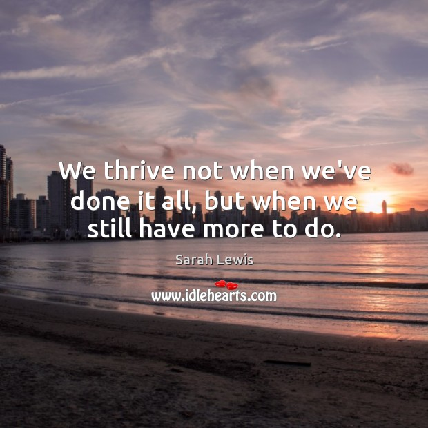 We thrive not when we've done it all, but when we still have more to do. Image