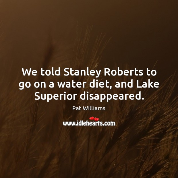 We told Stanley Roberts to go on a water diet, and Lake Superior disappeared. Image