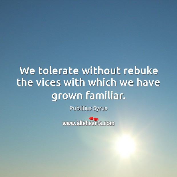 We tolerate without rebuke the vices with which we have grown familiar. Image