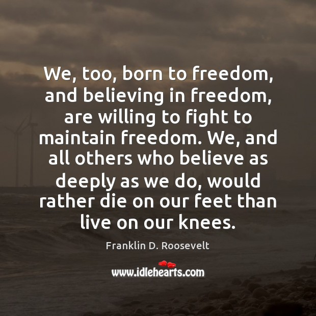 We, too, born to freedom, and believing in freedom, are willing to Franklin D. Roosevelt Picture Quote