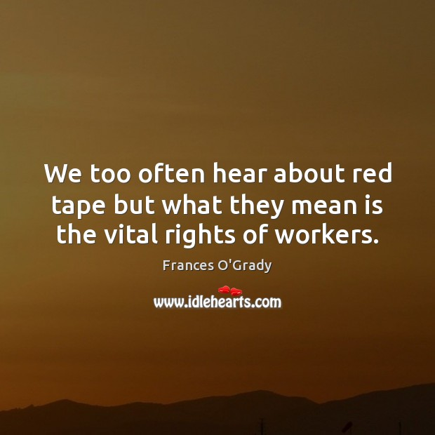 We too often hear about red tape but what they mean is the vital rights of workers. Image