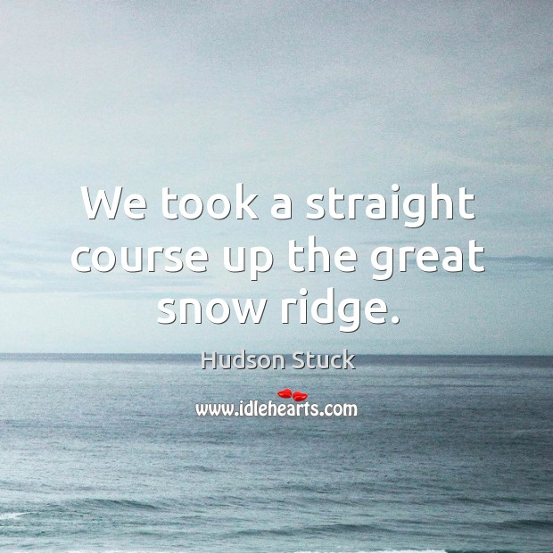 We took a straight course up the great snow ridge. Hudson Stuck Picture Quote
