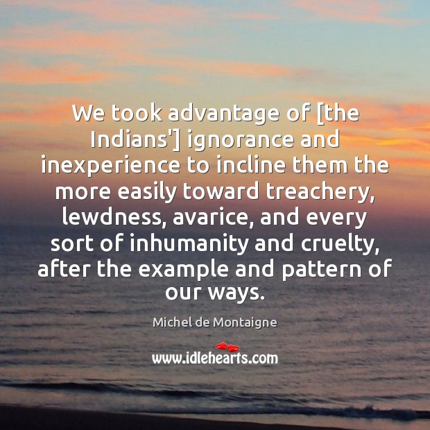 We took advantage of [the Indians'] ignorance and inexperience to incline them Michel de Montaigne Picture Quote