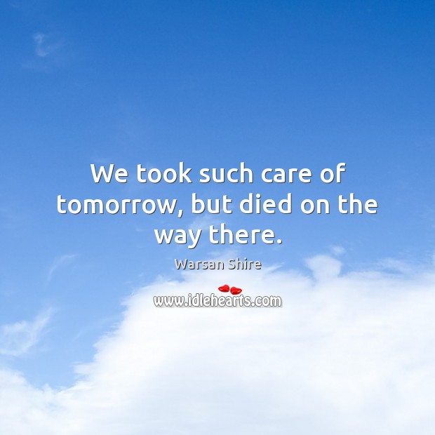 We took such care of tomorrow, but died on the way there. Image
