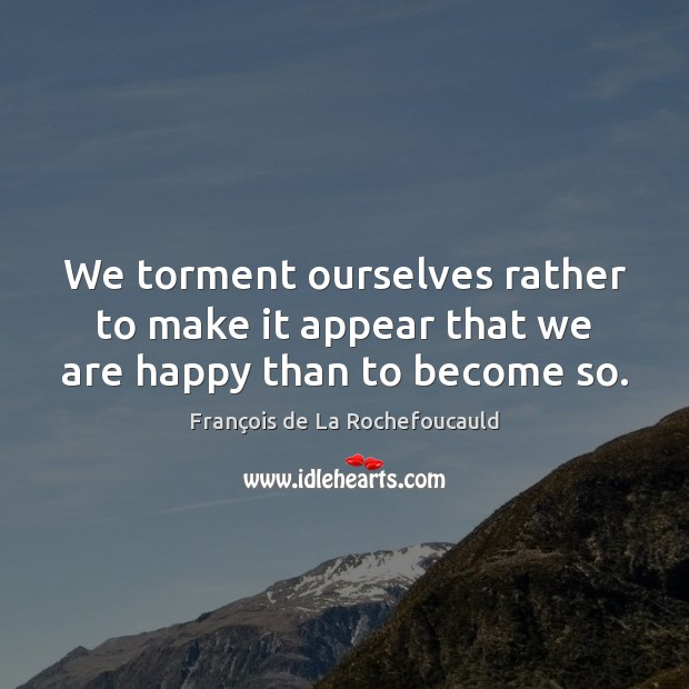 Image, We torment ourselves rather to make it appear that we are happy than to become so.