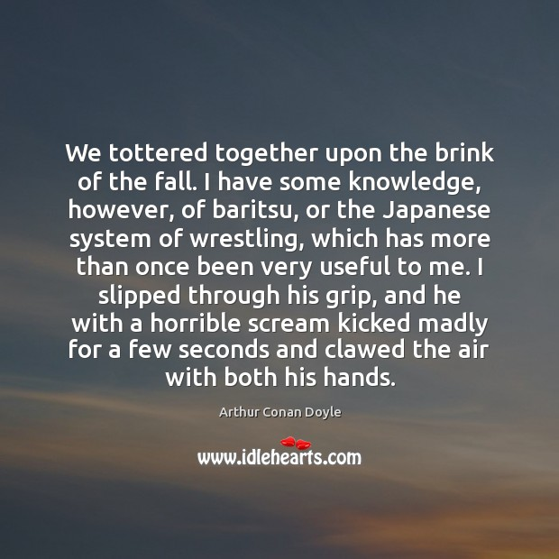 We tottered together upon the brink of the fall. I have some Arthur Conan Doyle Picture Quote