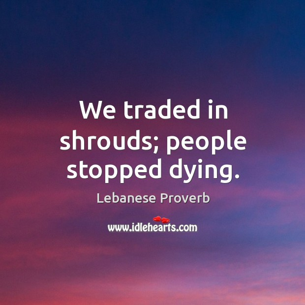 We traded in shrouds; people stopped dying. Lebanese Proverbs Image