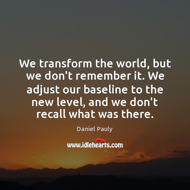 We transform the world, but we don't remember it. We adjust our Image