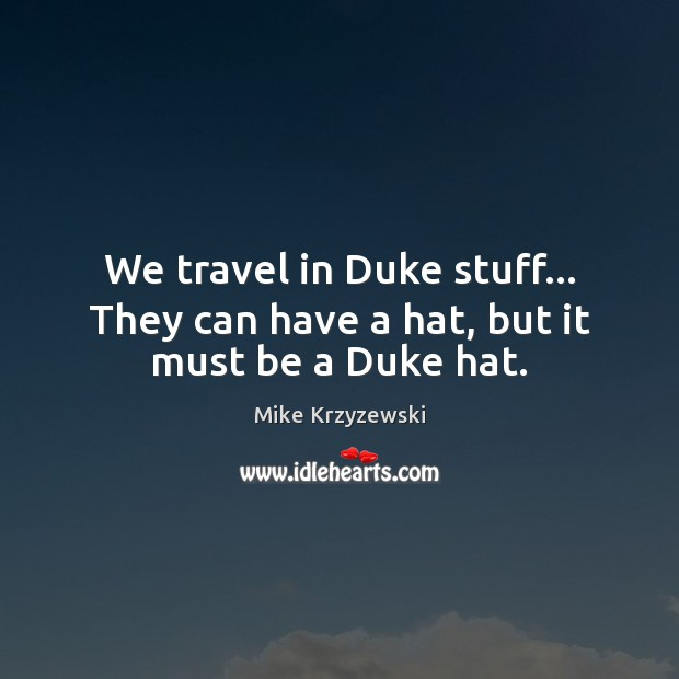 We travel in Duke stuff… They can have a hat, but it must be a Duke hat. Mike Krzyzewski Picture Quote