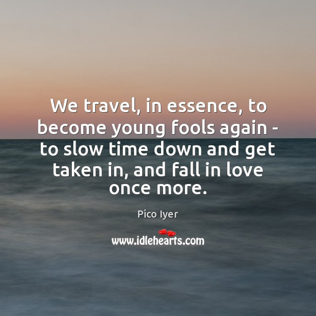 We travel, in essence, to become young fools again – to slow Pico Iyer Picture Quote