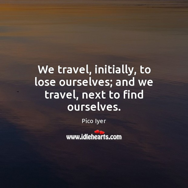 We travel, initially, to lose ourselves; and we travel, next to find ourselves. Pico Iyer Picture Quote
