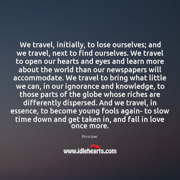 We travel, initially, to lose ourselves; and we travel, next to find Pico Iyer Picture Quote