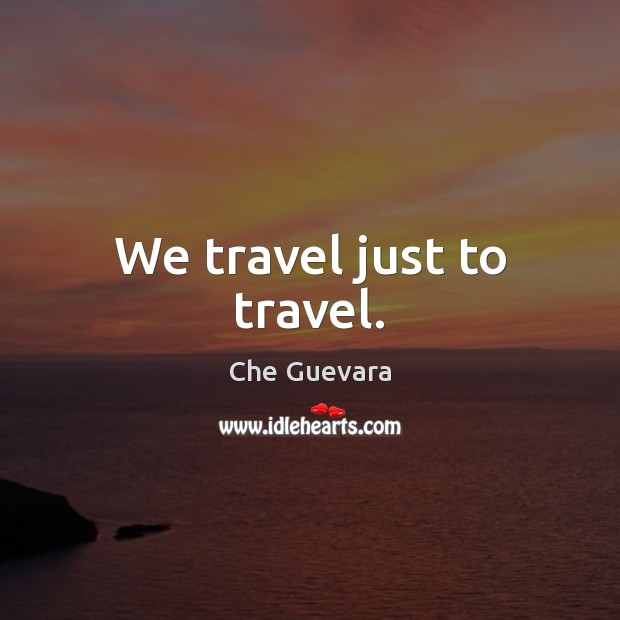 Image, We travel just to travel.