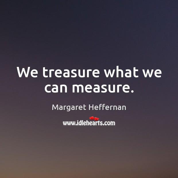 We treasure what we can measure. Margaret Heffernan Picture Quote