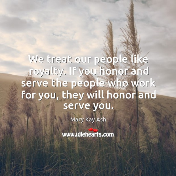 We treat our people like royalty. If you honor and serve the people who work for you, they will honor and serve you. Image