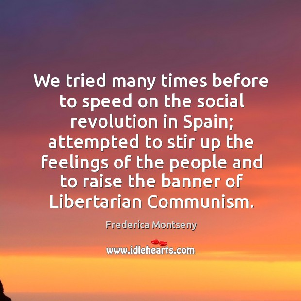 We tried many times before to speed on the social revolution in spain; attempted to stir up the feelings Image