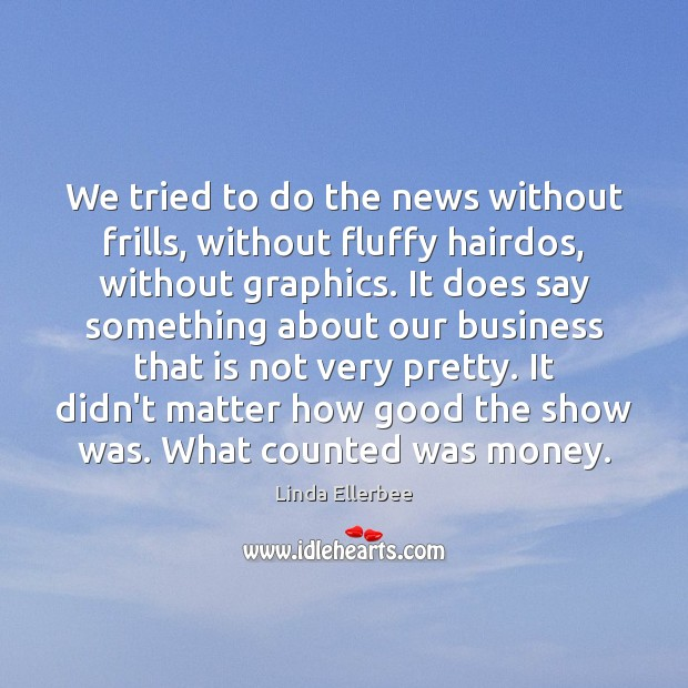 We tried to do the news without frills, without fluffy hairdos, without Linda Ellerbee Picture Quote