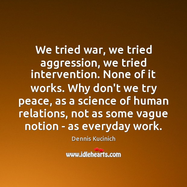 We tried war, we tried aggression, we tried intervention. None of it Dennis Kucinich Picture Quote