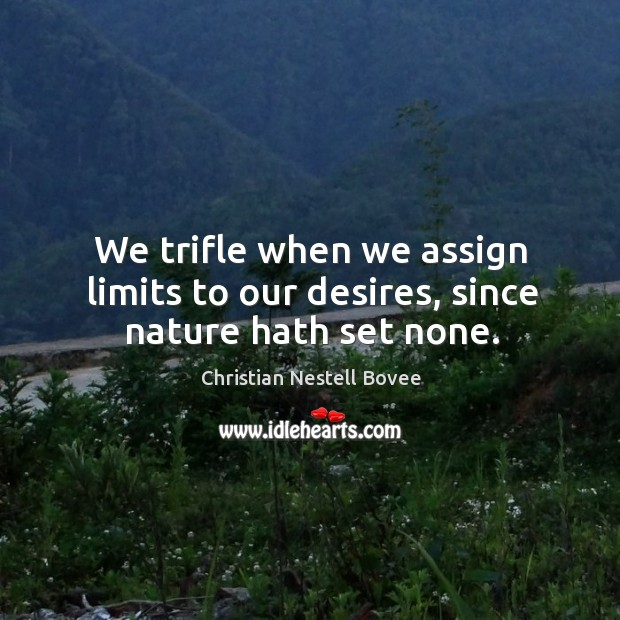We trifle when we assign limits to our desires, since nature hath set none. Image
