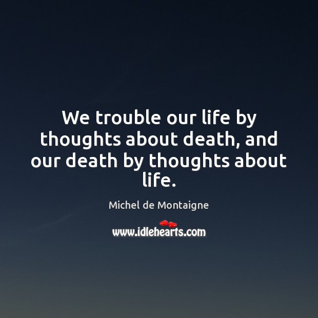 We trouble our life by thoughts about death, and our death by thoughts about life. Image