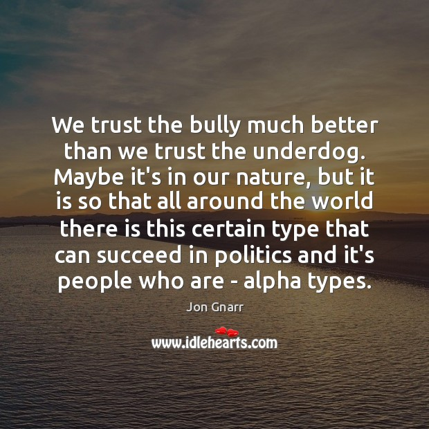 We trust the bully much better than we trust the underdog. Maybe Jon Gnarr Picture Quote
