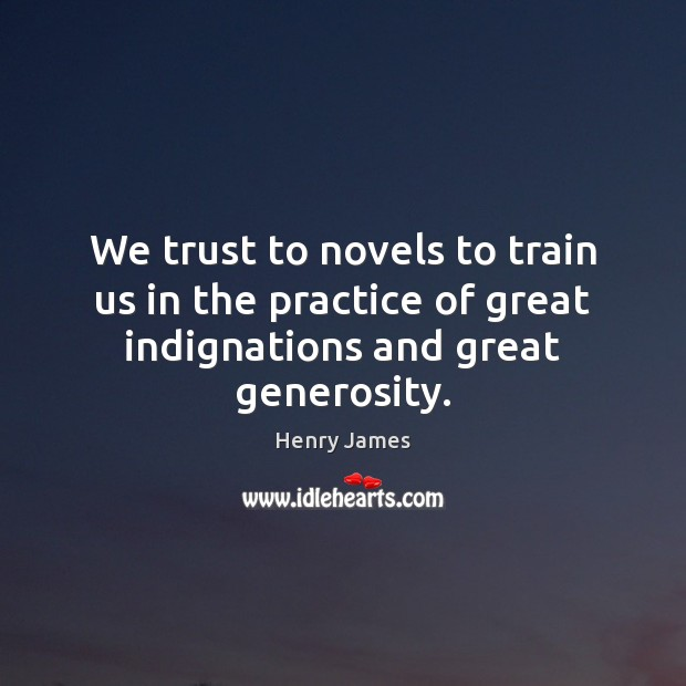 We trust to novels to train us in the practice of great indignations and great generosity. Image