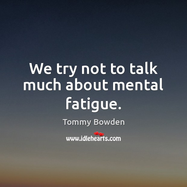 We try not to talk much about mental fatigue. Image