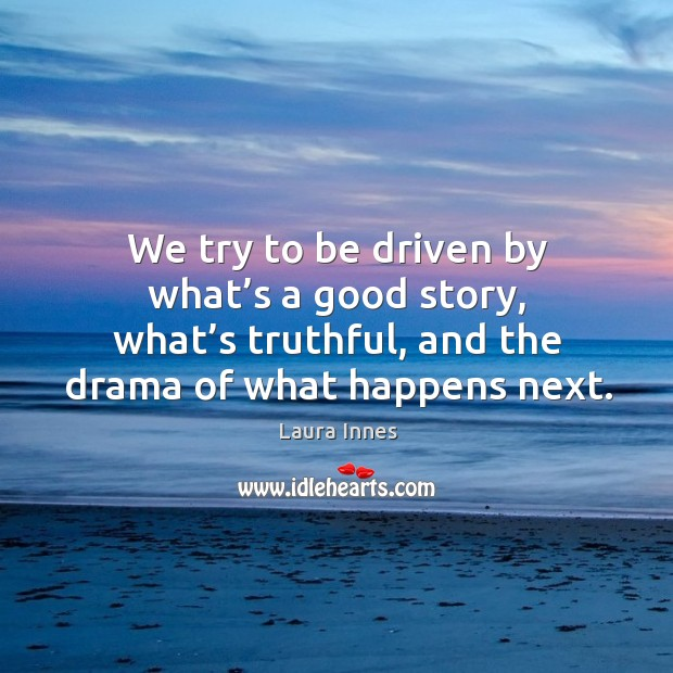 We try to be driven by what's a good story, what's truthful, and the drama of what happens next. Laura Innes Picture Quote