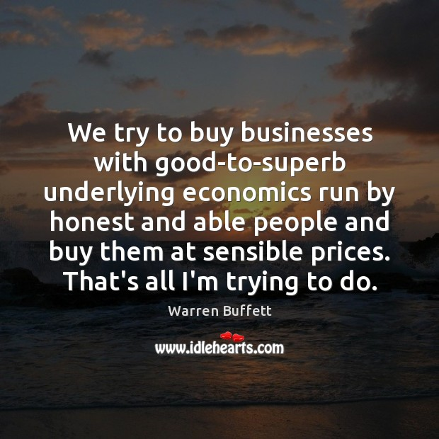 Image, We try to buy businesses with good-to-superb underlying economics run by honest
