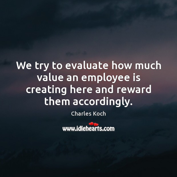 We try to evaluate how much value an employee is creating here Charles Koch Picture Quote
