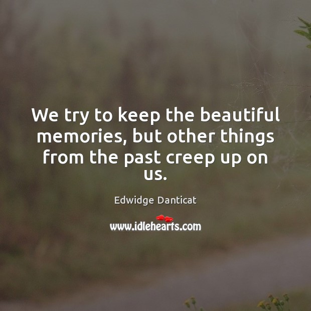 We try to keep the beautiful memories, but other things from the past creep up on us. Edwidge Danticat Picture Quote