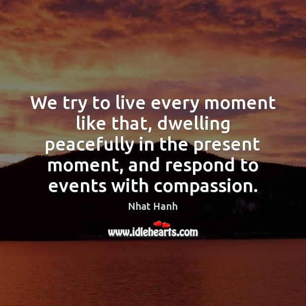 We try to live every moment like that, dwelling peacefully in the Nhat Hanh Picture Quote