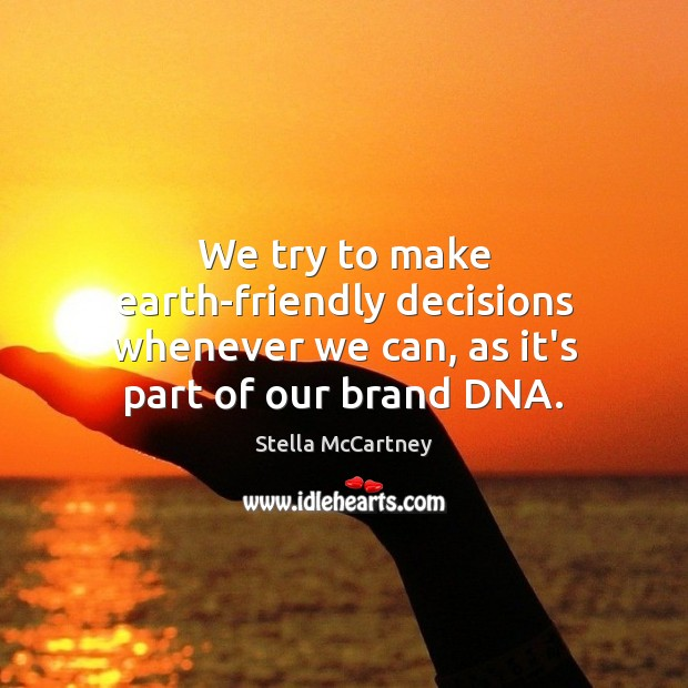 We try to make earth-friendly decisions whenever we can, as it's part of our brand DNA. Stella McCartney Picture Quote