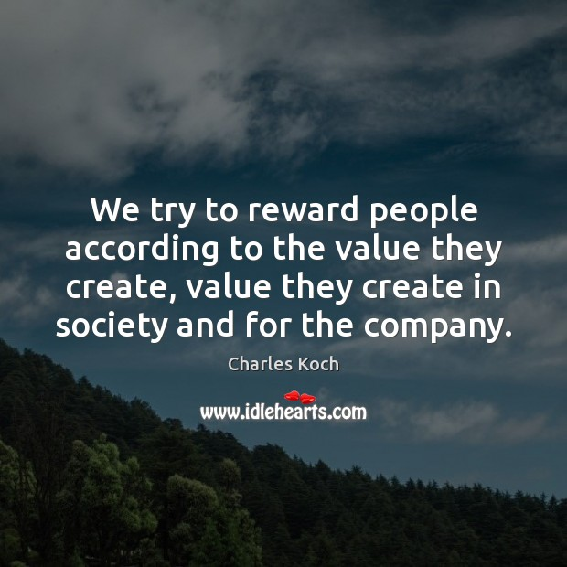 We try to reward people according to the value they create, value Charles Koch Picture Quote