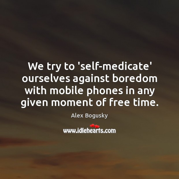 We try to 'self-medicate' ourselves against boredom with mobile phones in any Image