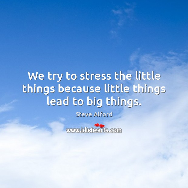Image, We try to stress the little things because little things lead to big things.