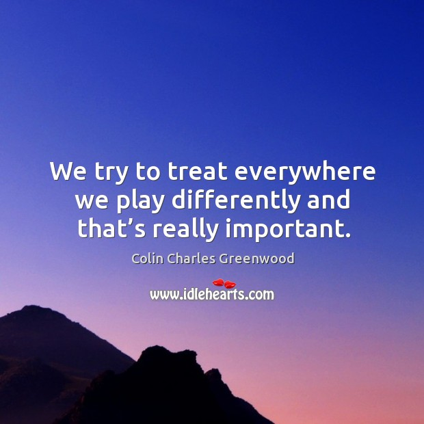 We try to treat everywhere we play differently and that's really important. Colin Charles Greenwood Picture Quote