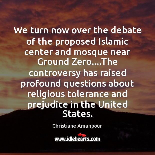 We turn now over the debate of the proposed Islamic center and Image