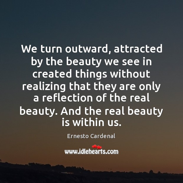 We turn outward, attracted by the beauty we see in created things Image