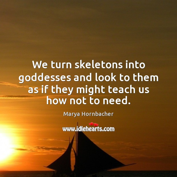 We turn skeletons into Goddesses and look to them as if they Marya Hornbacher Picture Quote