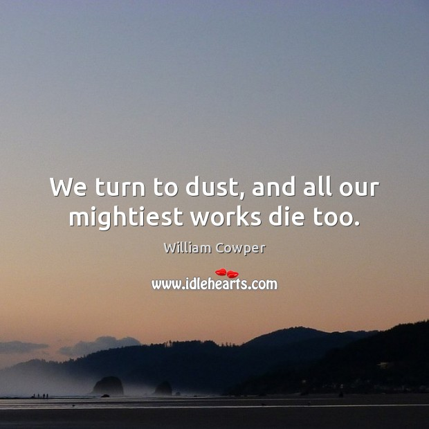 We turn to dust, and all our mightiest works die too. William Cowper Picture Quote