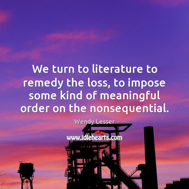 We turn to literature to remedy the loss, to impose some kind Wendy Lesser Picture Quote