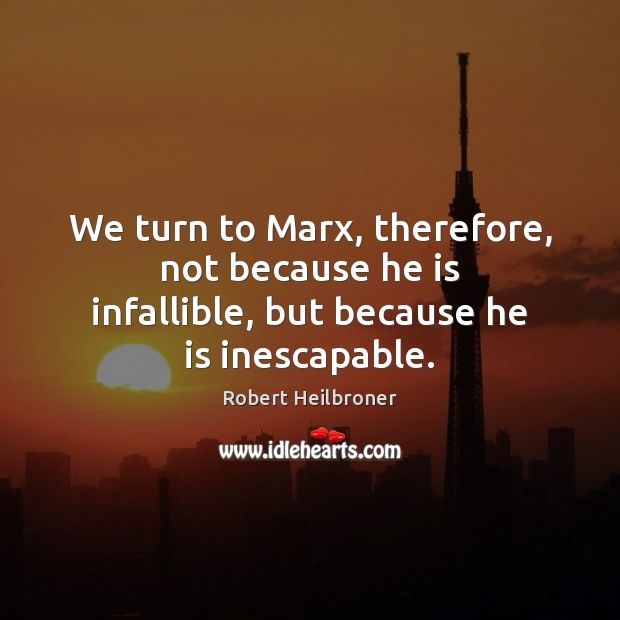 We turn to Marx, therefore, not because he is infallible, but because he is inescapable. Image