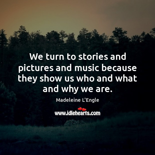 We turn to stories and pictures and music because they show us Image
