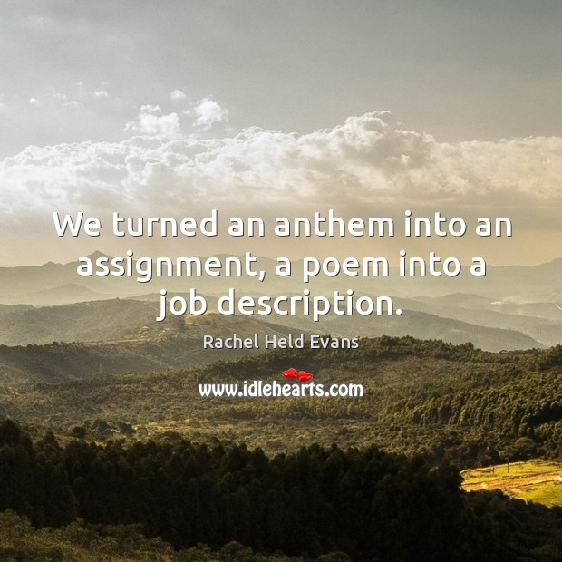 We turned an anthem into an assignment, a poem into a job description. Rachel Held Evans Picture Quote