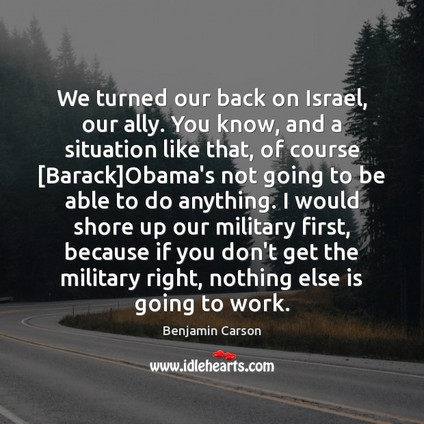We turned our back on Israel, our ally. You know, and a Benjamin Carson Picture Quote