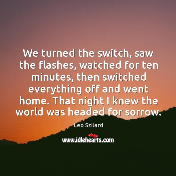We turned the switch, saw the flashes, watched for ten minutes, then switched everything off and went home. Leo Szilard Picture Quote