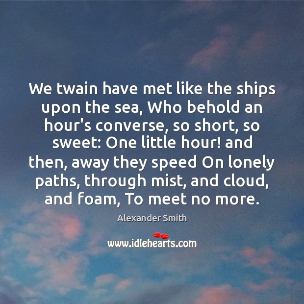 We twain have met like the ships upon the sea, Who behold Alexander Smith Picture Quote