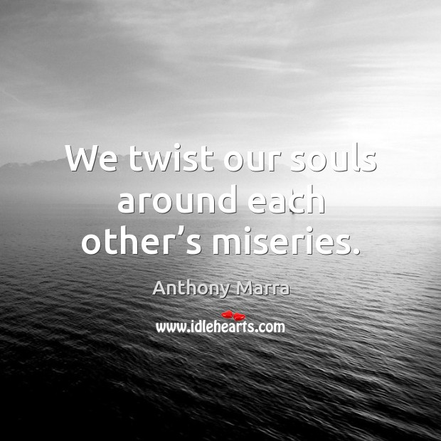 Image, We twist our souls around each other's miseries.